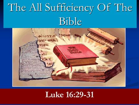 Luke 16:29-31 The All Sufficiency Of The Bible. The All Sufficiency Of The Gospel The Gospel Is Perfect. cf. James 1:25 The Gospel Is Perfect. cf. James.
