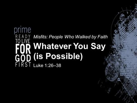 Misfits: People Who Walked by Faith Whatever You Say (is Possible) Luke 1:26–38.