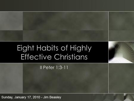 Eight Habits of Highly Effective Christians II Peter 1:3-11 Sunday, January 17, 2010 - Jim Beasley.