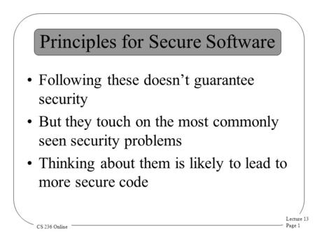 Lecture 13 Page 1 CS 236 Online Principles for Secure Software Following these doesn't guarantee security But they touch on the most commonly seen security.