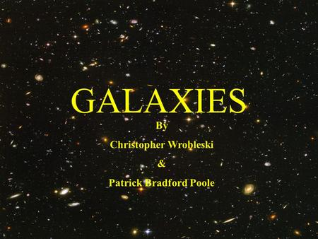 GALAXIES By Christopher Wrobleski & Patrick Bradford Poole.