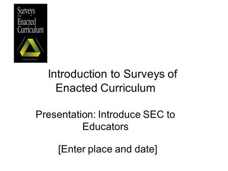 Introduction to Surveys of Enacted Curriculum Presentation: Introduce SEC to Educators [Enter place and date]