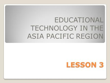 LESSON 3 EDUCATIONAL TECHNOLOGY IN THE ASIA PACIFIC REGION.