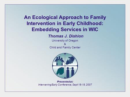 An Ecological Approach to Family Intervention in Early Childhood: Embedding Services in WIC Thomas J. Dishion University of Oregon & Child and Family Center.