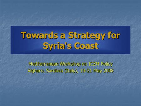 Towards a Strategy for Syria's Coast Mediterranean Workshop on ICZM Policy Alghero, Sardinia (Italy), 19-21 May 2008.