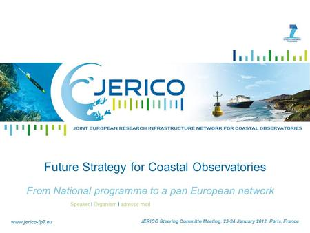 Speaker I Organism I adresse mail www.jerico-fp7.eu Date I City I Land Future Strategy for Coastal Observatories From National programme to a pan European.