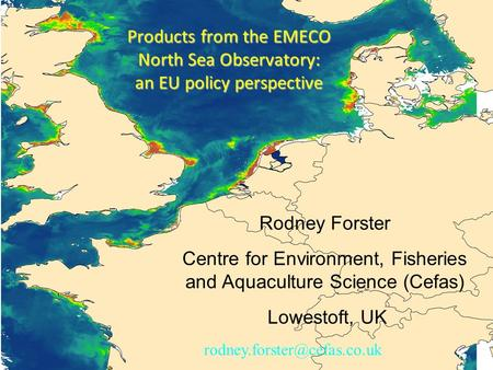 Rodney Forster Centre for Environment, Fisheries and Aquaculture Science (Cefas) Lowestoft, UK Products from the EMECO North Sea Observatory: an EU policy.