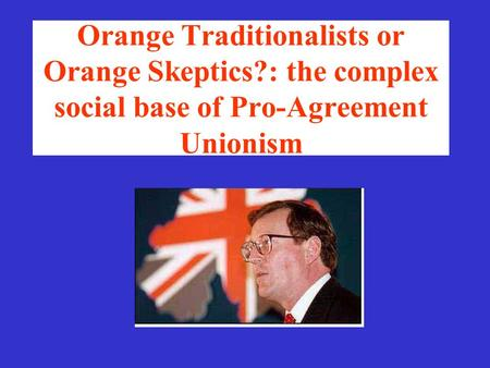 Orange Traditionalists or Orange Skeptics?: the complex social base of Pro-Agreement Unionism.