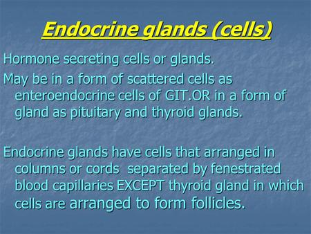 Endocrine glands (cells) Hormone secreting cells or glands. May be in a form of scattered cells as enteroendocrine cells of GIT.OR in a form of gland as.