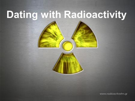 Dating with Radioactivity. 12.3 Dating with Radioactivity  Radioactivity is the spontaneous decay of certain unstable atomic nuclei.