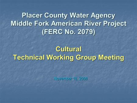Placer County Water Agency Middle Fork American River Project (FERC No. 2079) Cultural Technical Working Group Meeting November 18, 2008.