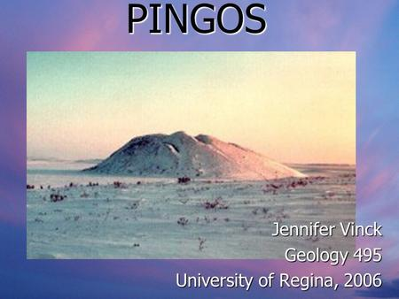 PINGOS Jennifer Vinck Geology 495 University of Regina, 2006.