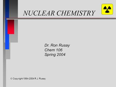 NUCLEAR CHEMISTRY © Copyright 1994-2004 R.J. Rusay Dr. Ron Rusay Chem 106 Spring 2004.