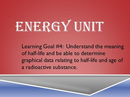 ENERGY UNIT Learning Goal #4: Understand the meaning of half-life and be able to determine graphical data relating to half-life and age of a radioactive.