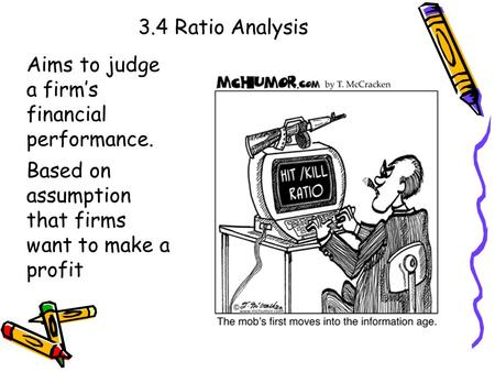 3.4 Ratio Analysis Aims to judge a firm's financial performance. Based on assumption that firms want to make a profit.