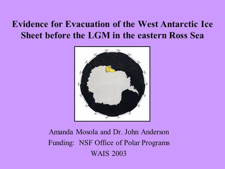 Amanda Mosola and Dr. John Anderson Funding: NSF Office of Polar Programs WAIS 2003 Evidence for Evacuation of the West Antarctic Ice Sheet before the.
