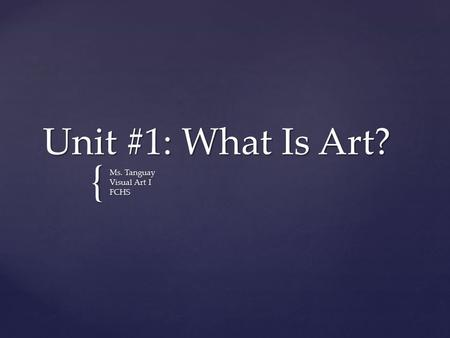 { Unit #1: What Is Art? Ms. Tanguay Visual Art I FCHS.