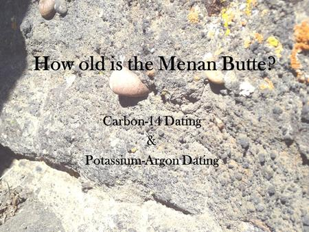How old is the Menan Butte? Carbon-14 Dating & Potassium-Argon Dating.