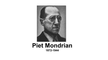 Piet Mondrian 1872-1944. Who was Piet Mondrian? Born March 7 th 1872, Amersfoort, Netherlands Died February 1 st 1944, Manhattan, NYC Co-founder of the.