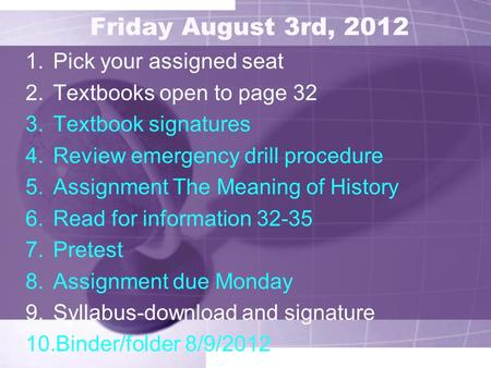 Friday August 3rd, 2012 1.Pick your assigned seat 2.Textbooks open to page 32 3.Textbook signatures 4.Review emergency drill procedure 5.Assignment The.