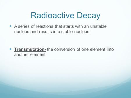 Radioactive Decay A series of reactions that starts with an unstable nucleus and results in a stable nucleus Transmutation- the conversion of one element.