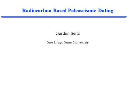 Radiocarbon Based Paleoseismic Dating Gordon Seitz San Diego State University.