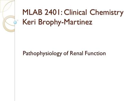 MLAB 2401: Clinical Chemistry Keri Brophy-Martinez Pathophysiology of Renal Function.