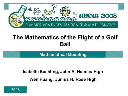 The Mathematics of the Flight of a Golf Ball Mathematical Modeling Isabelle Boehling, John A. Holmes High Wen Huang, Junius H. Rose High 2008.
