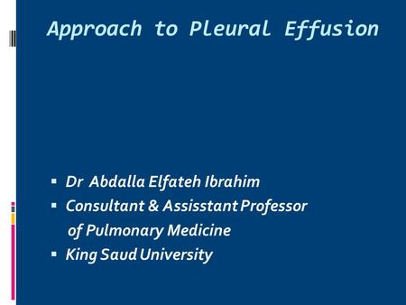 Approach to Pleural Effusion  Dr Abdalla Elfateh Ibrahim  Consultant & Assisstant Professor of Pulmonary Medicine  King Saud University.