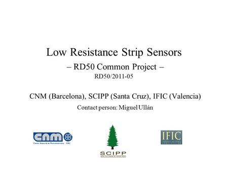 Low Resistance Strip Sensors – RD50 Common Project – RD50/2011-05 CNM (Barcelona), SCIPP (Santa Cruz), IFIC (Valencia) Contact person: Miguel Ullán.