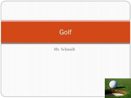 Golf Mr. Schmidt.