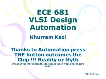 Kazi ECE 6811 ECE 681 VLSI Design Automation Khurram Kazi Thanks to Automation press THE button outcomes the Chip !!! Reality or Myth (most of the material.