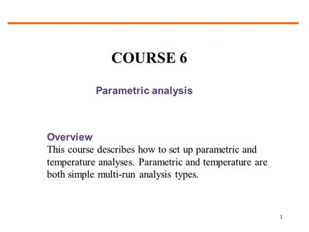 1 Parametric analysis Overview This course describes how to set up parametric and temperature analyses. Parametric and temperature are both simple multi-run.