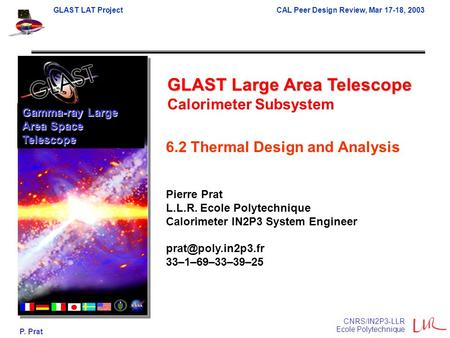 GLAST LAT ProjectCAL Peer Design Review, Mar 17-18, 2003 P. Prat CNRS/IN2P3-LLR Ecole Polytechnique GLAST Large Area Telescope Calorimeter Subsystem Gamma-ray.
