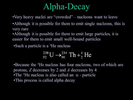 "Alpha-Decay Very heavy nuclei are ""crowded"" – nucleons want to leave Although it is possible for them to emit single nucleons, this is very rare Although."