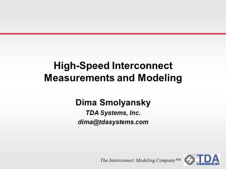 The Interconnect Modeling Company™ High-Speed Interconnect Measurements and Modeling Dima Smolyansky TDA Systems, Inc.