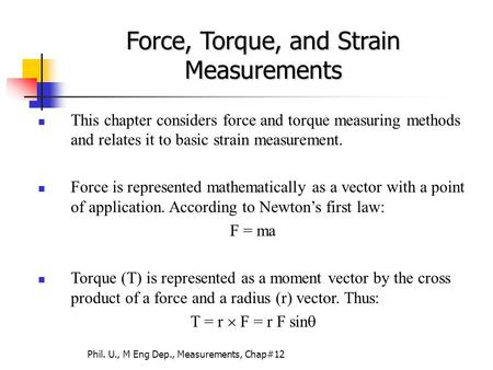 Phil. U., M Eng Dep., Measurements, Chap#12 This chapter considers force and torque measuring methods and relates it to basic strain measurement. Force.