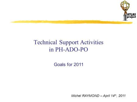 Michel RAYMOND – April 14 th, 2011 Technical Support Activities in PH-ADO-PO Goals for 2011.