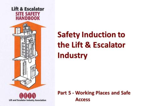 Safety Induction to the Lift & Escalator Industry Part 5 - Working Places and Safe Part 5 - Working Places and SafeAccess.