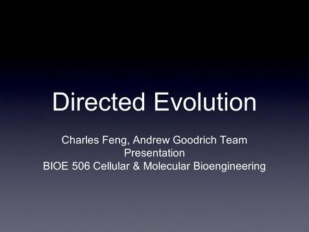 Directed Evolution Charles Feng, Andrew Goodrich Team Presentation BIOE 506 Cellular & Molecular Bioengineering.