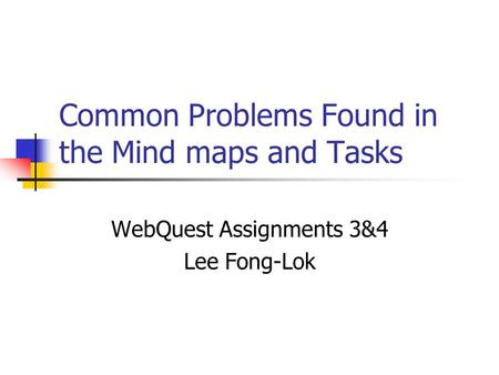 Common Problems Found in the Mind maps and Tasks WebQuest Assignments 3&4 Lee Fong-Lok.