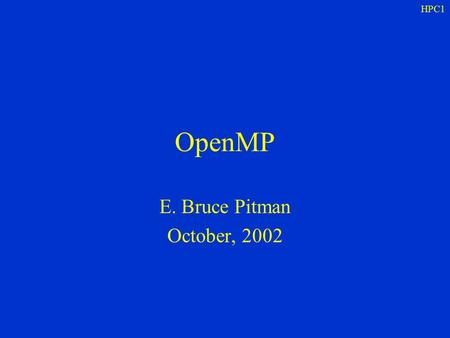 HPC1 OpenMP E. Bruce Pitman October, 2002. HPC1 Outline What is OpenMP Multi-threading How to use OpenMP Limitations OpenMP + MPI References.