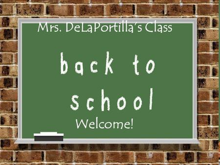 Mrs. DeLaPortilla's Class Welcome!. Welcome! I'm so glad to have your children in my class! Please pick up an information sheet and sign in. T hank you,
