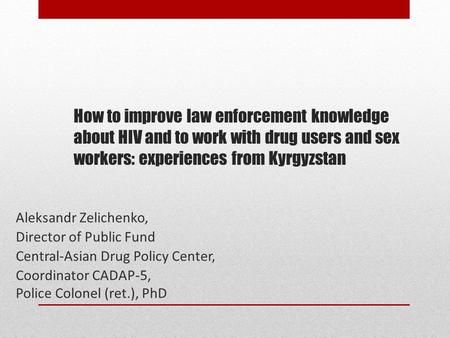 How to improve law enforcement knowledge about HIV and to work with drug users and sex workers: experiences from Kyrgyzstan Aleksandr Zelichenko, Director.
