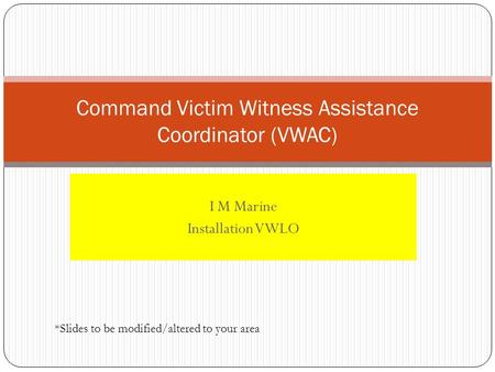 I M Marine Installation VWLO Command Victim Witness Assistance Coordinator (VWAC) *Slides to be modified/altered to your area.