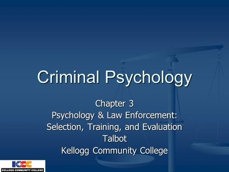 Criminal Psychology Chapter 3 Psychology & Law Enforcement: Selection, Training, and Evaluation Talbot Kellogg Community College.