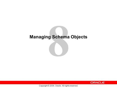 8 Copyright © 2004, <strong>Oracle</strong>. All rights reserved. Managing Schema Objects.