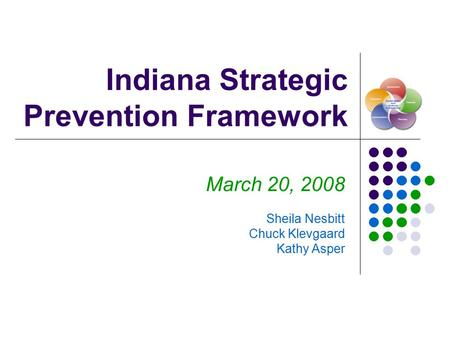 Indiana Strategic Prevention Framework March 20, 2008 Sheila Nesbitt Chuck Klevgaard Kathy Asper.