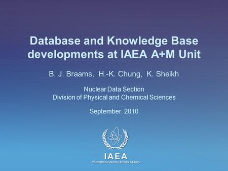 IAEA International Atomic Energy Agency Database and Knowledge Base developments at IAEA A+M Unit B. J. Braams, H.-K. Chung, K. Sheikh Nuclear Data Section.