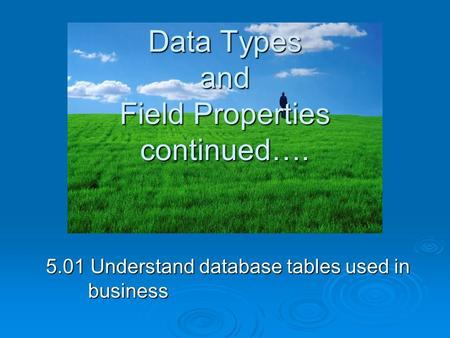 Data Types and Field Properties continued…. 5.01 Understand database tables used in business.